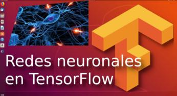 07.- Redes neuronales en TensorFlow, conceptos bien explicados ?